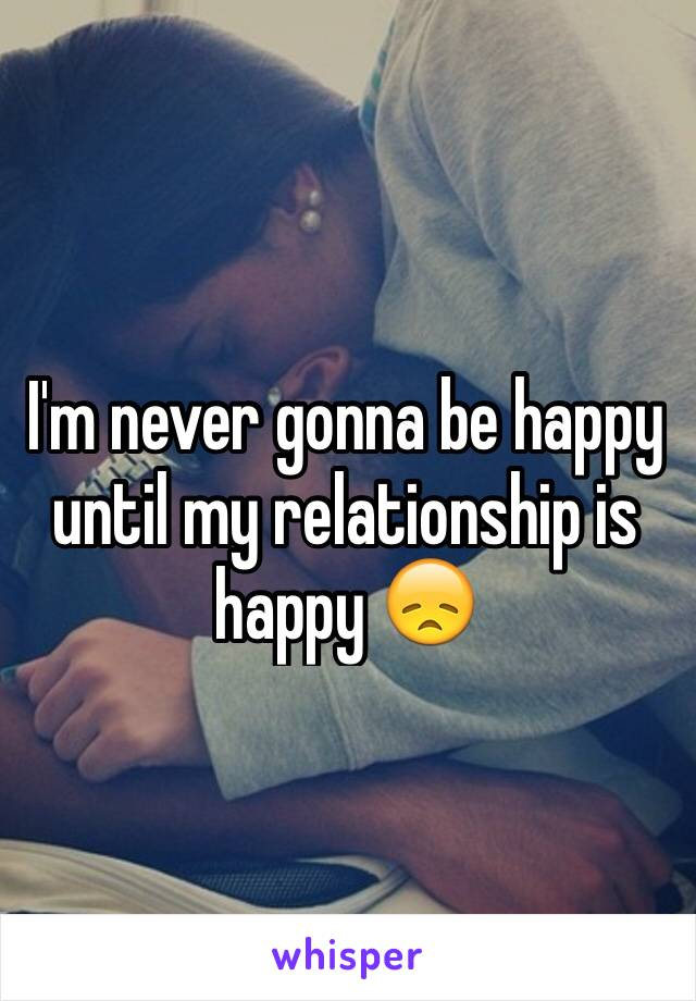I'm never gonna be happy until my relationship is happy 😞