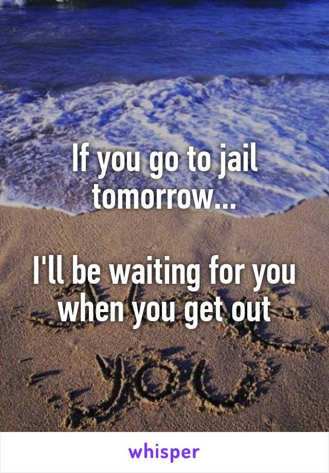 If you go to jail tomorrow...  I'll be waiting for you when you get out