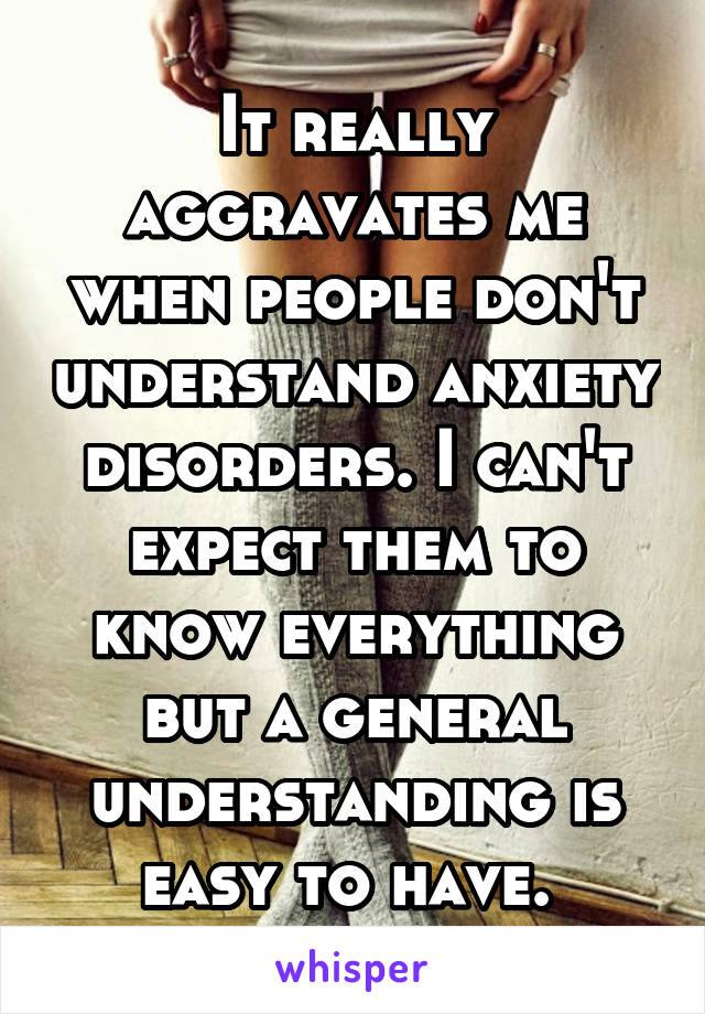 It really aggravates me when people don't understand anxiety disorders. I can't expect them to know everything but a general understanding is easy to have.