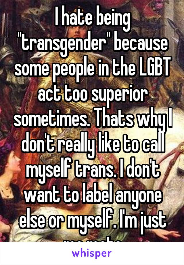 """I hate being """"transgender"""" because some people in the LGBT act too superior sometimes. Thats why I don't really like to call myself trans. I don't want to label anyone else or myself. I'm just me mate"""