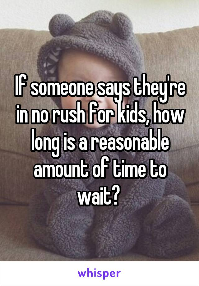 If someone says they're in no rush for kids, how long is a reasonable amount of time to wait?