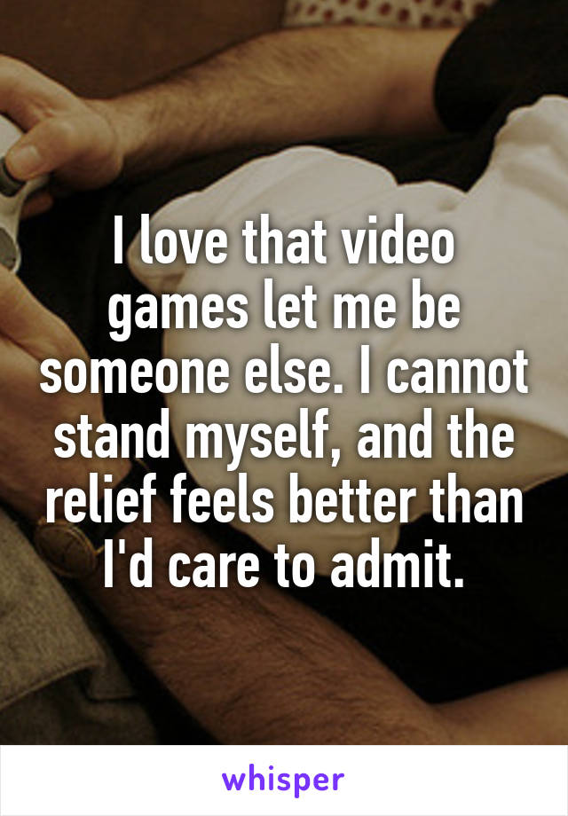 I love that video games let me be someone else. I cannot stand myself, and the relief feels better than I'd care to admit.