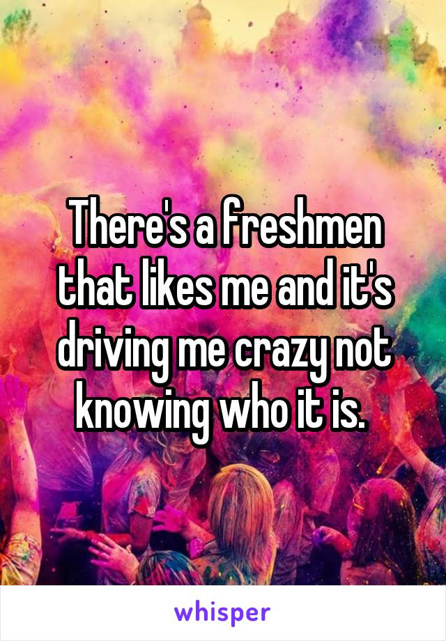 There's a freshmen that likes me and it's driving me crazy not knowing who it is.