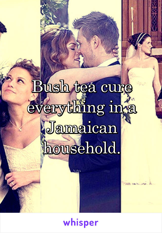 Bush tea cure everything in a Jamaican household.