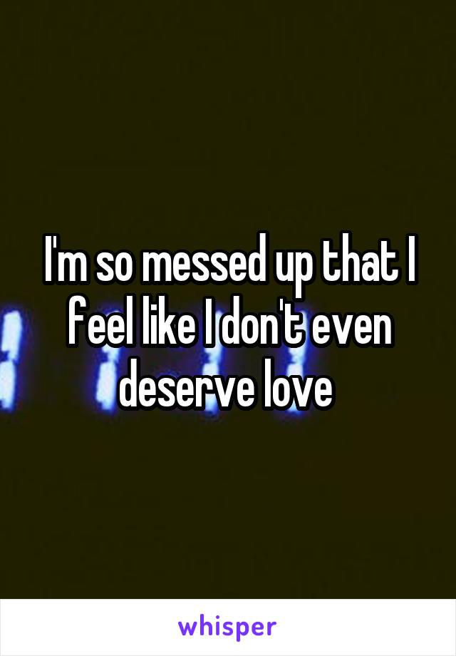 I'm so messed up that I feel like I don't even deserve love