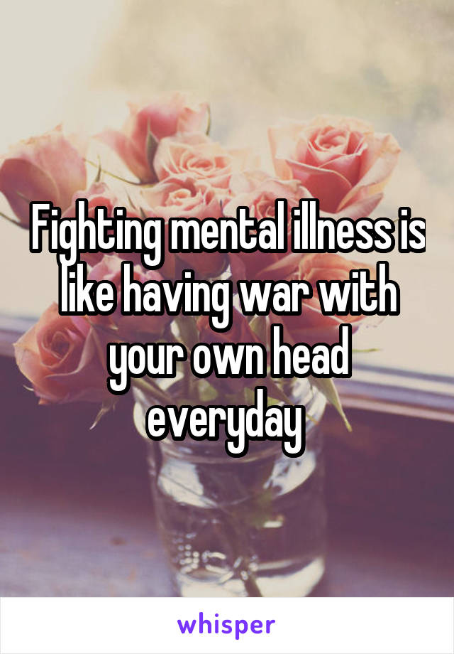 Fighting mental illness is like having war with your own head everyday