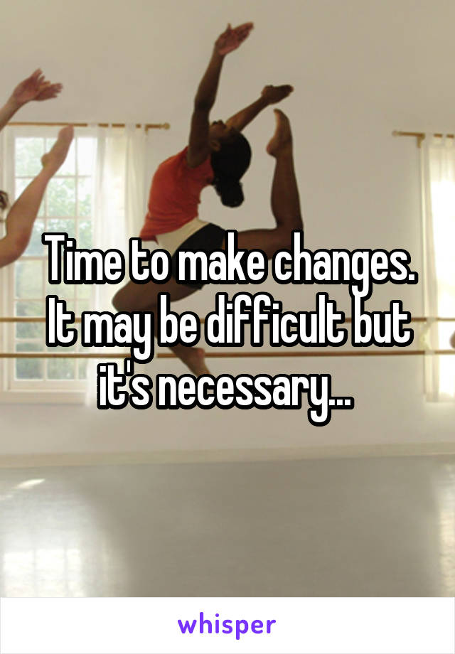 Time to make changes. It may be difficult but it's necessary...