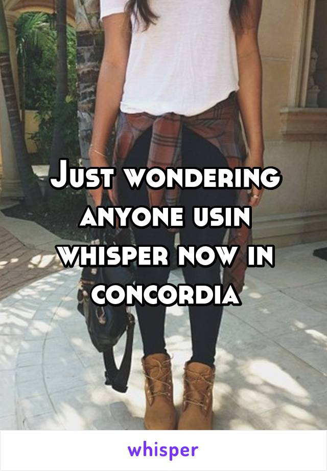 Just wondering anyone usin whisper now in concordia