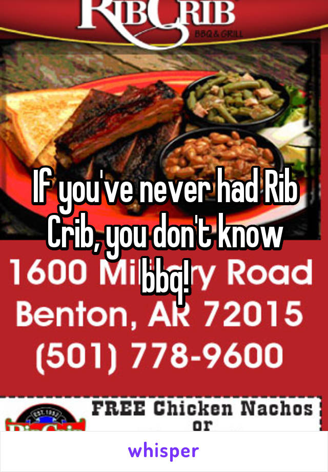 If you've never had Rib Crib, you don't know bbq!