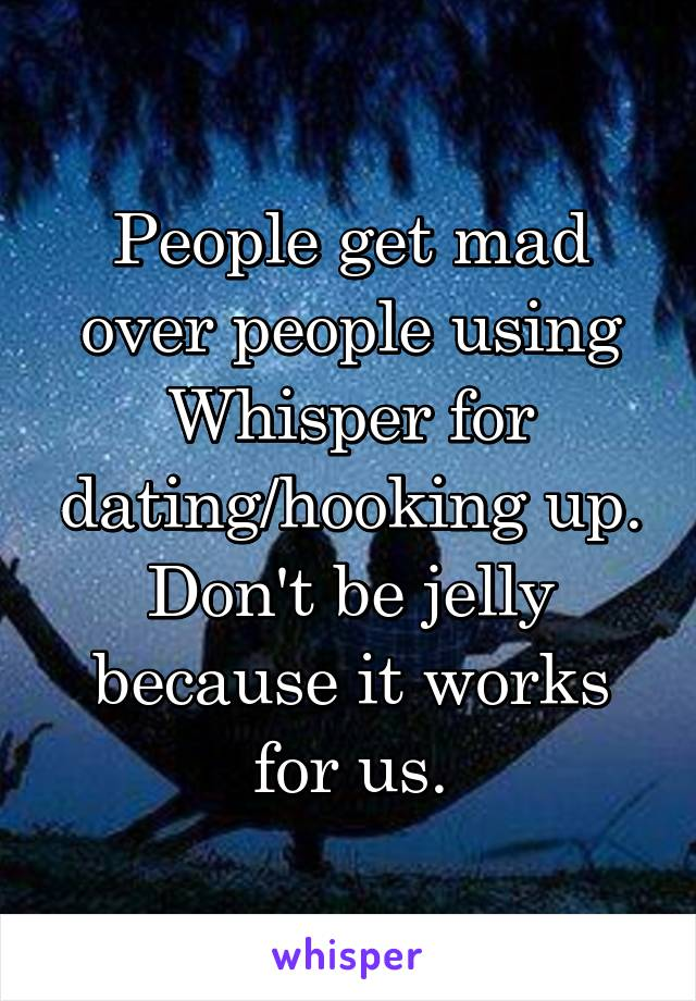 People get mad over people using Whisper for dating/hooking up. Don't be jelly because it works for us.