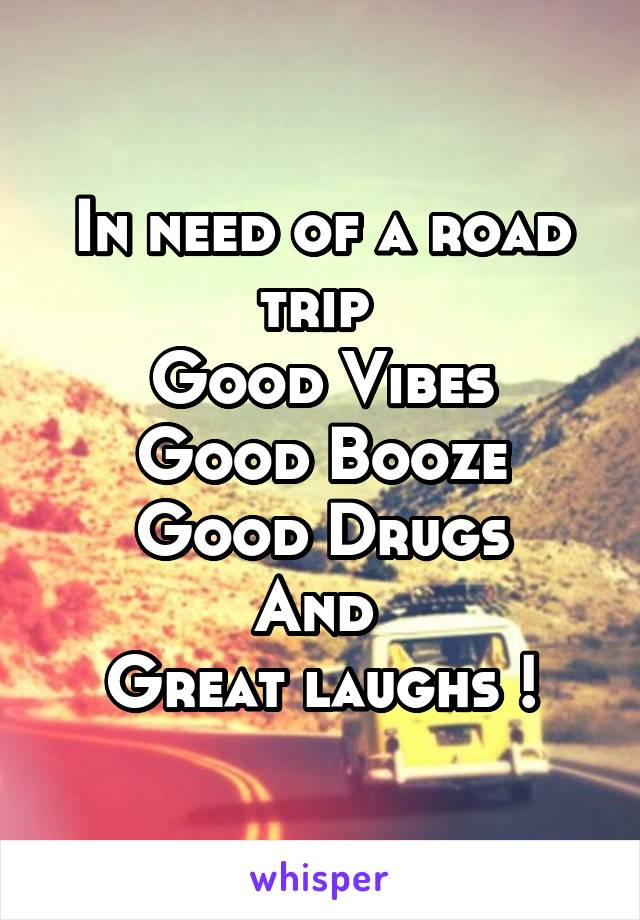 In need of a road trip  Good Vibes Good Booze Good Drugs And  Great laughs !