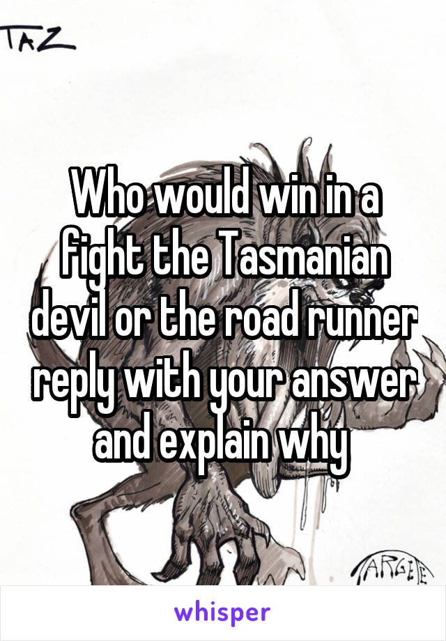 Who would win in a fight the Tasmanian devil or the road runner reply with your answer and explain why