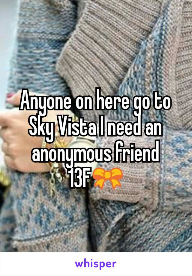 Anyone on here go to Sky Vista I need an anonymous friend 13F🎀