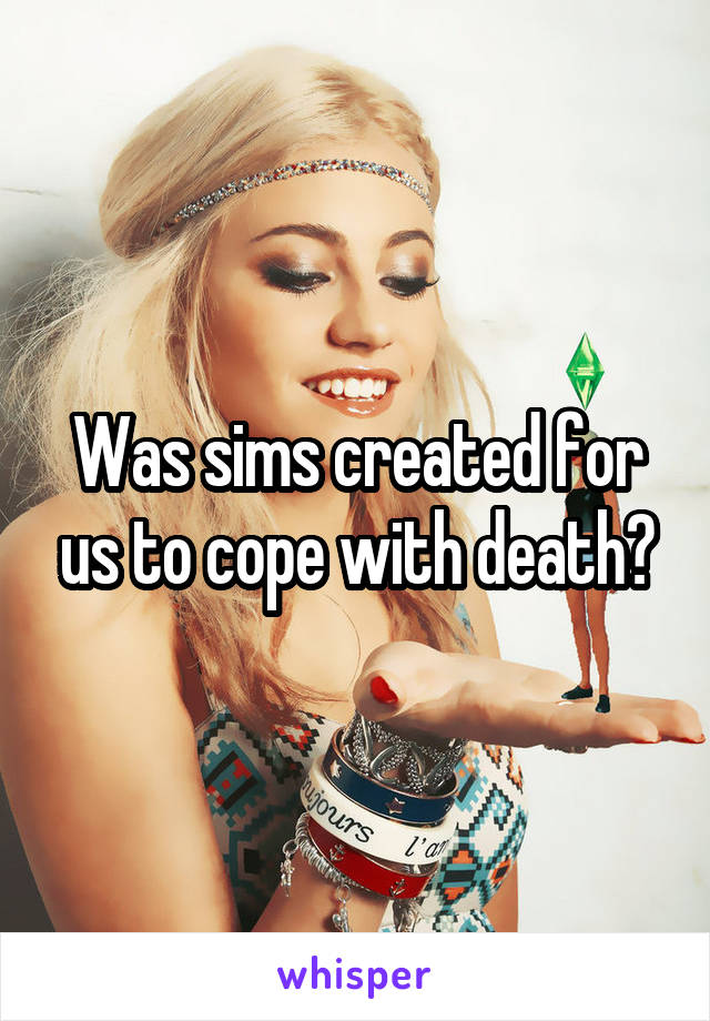 Was sims created for us to cope with death?