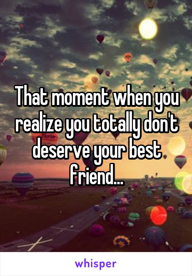 That moment when you realize you totally don't deserve your best friend...