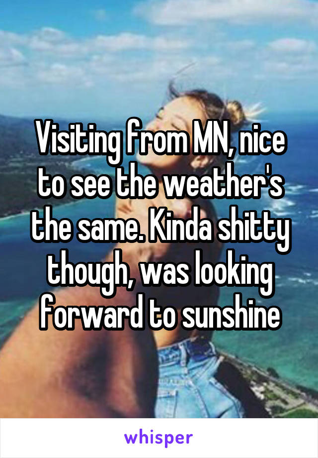 Visiting from MN, nice to see the weather's the same. Kinda shitty though, was looking forward to sunshine