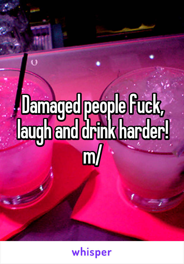 Damaged people fuck, laugh and drink harder! \m/