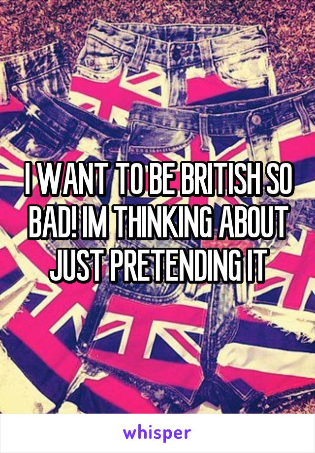 I WANT TO BE BRITISH SO BAD! IM THINKING ABOUT JUST PRETENDING IT