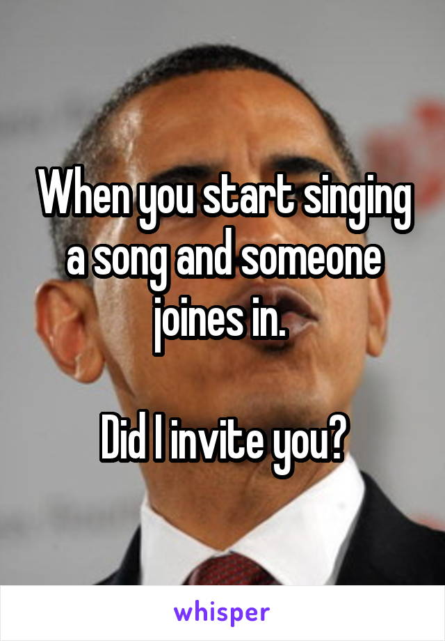 When you start singing a song and someone joines in.   Did I invite you?