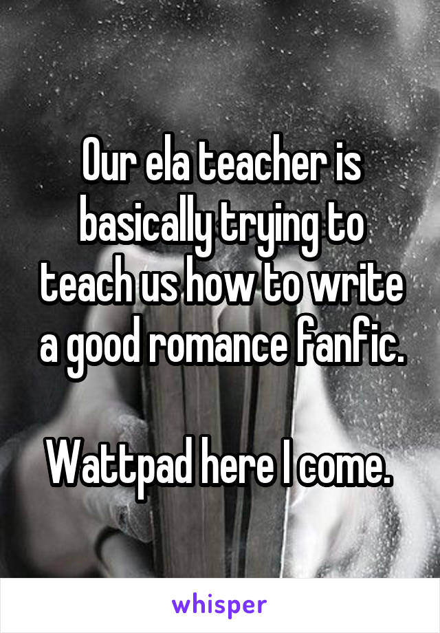 Our ela teacher is basically trying to teach us how to write a good romance fanfic.  Wattpad here I come.