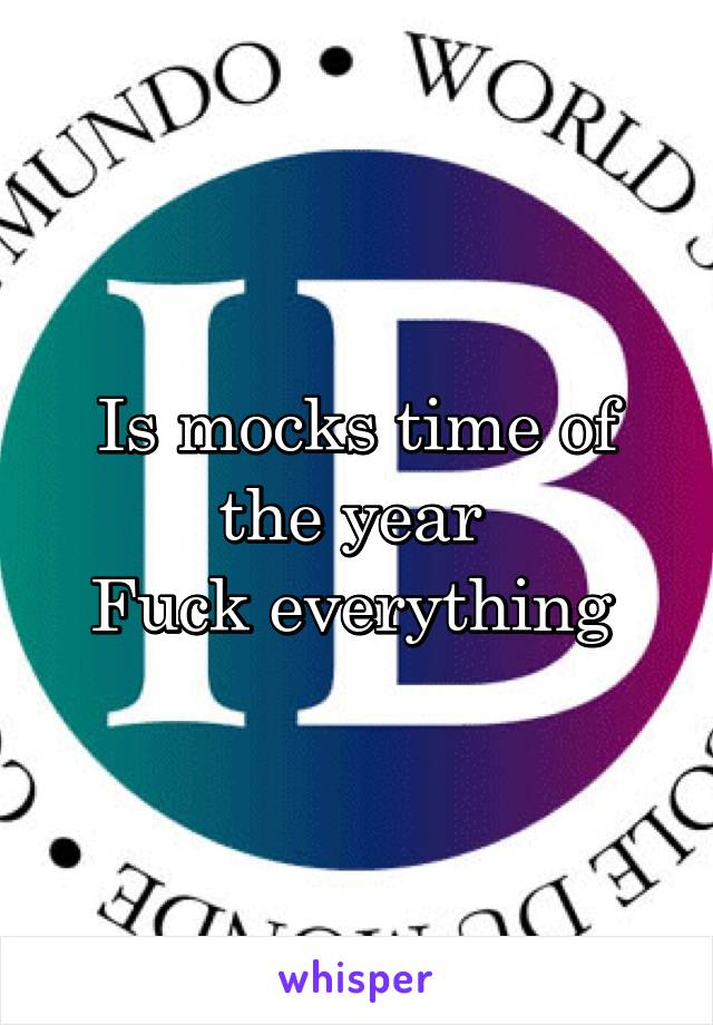 Is mocks time of the year  Fuck everything