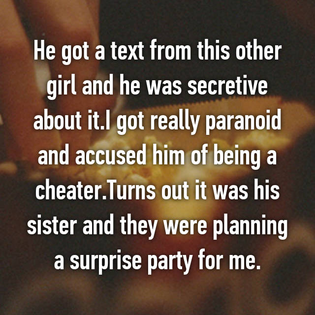 He got a text from this other girl and he was secretive about it.I got really paranoid and accused him of being a cheater.Turns out it was his sister and they were planning a surprise party for me.