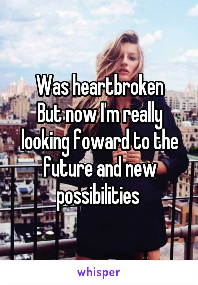 Was heartbroken But now I'm really looking foward to the future and new possibilities