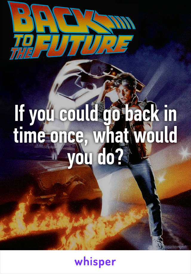 If you could go back in time once, what would you do?