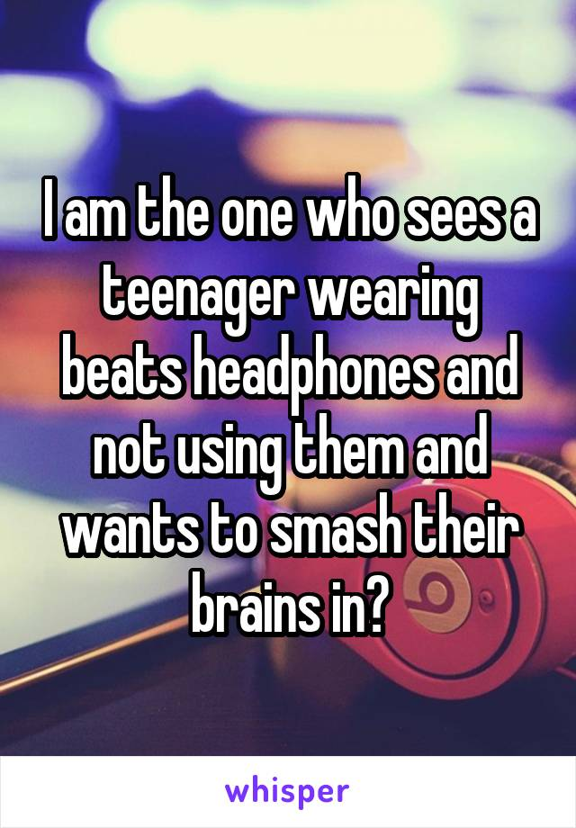 I am the one who sees a teenager wearing beats headphones and not using them and wants to smash their brains in?