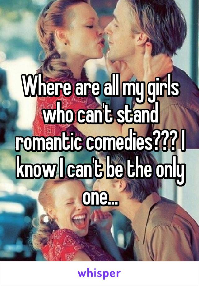 Where are all my girls who can't stand romantic comedies??? I know I can't be the only one...