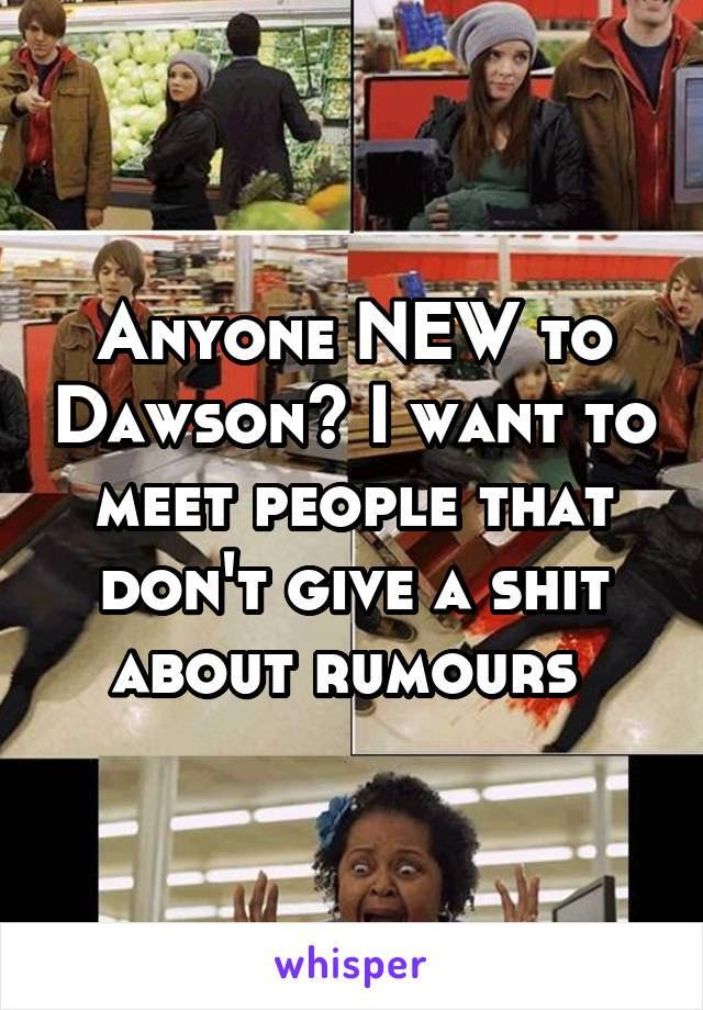 Anyone NEW to Dawson? I want to meet people that don't give a shit about rumours