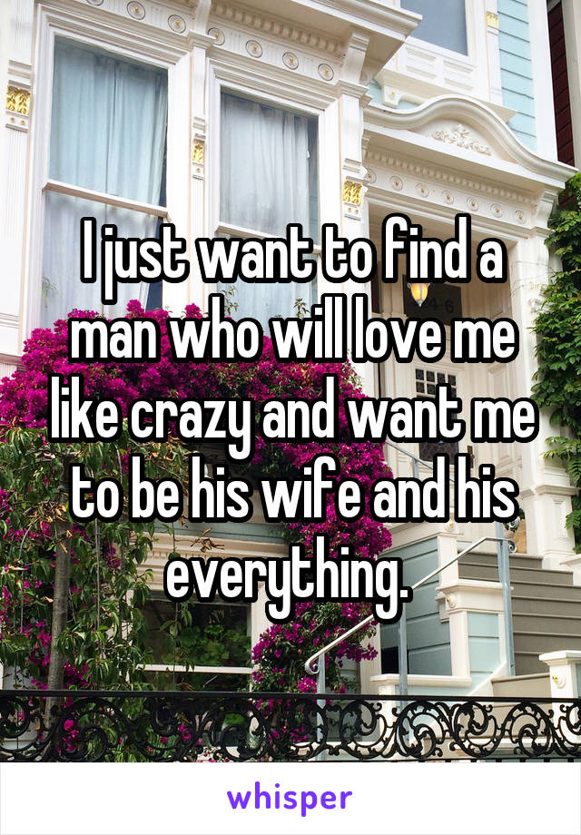 I just want to find a man who will love me like crazy and want me to be his wife and his everything.