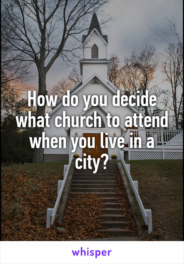 How do you decide what church to attend when you live in a city?