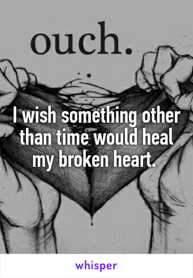 I wish something other than time would heal my broken heart.