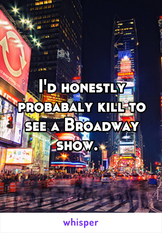 I'd honestly probabaly kill to see a Broadway show.