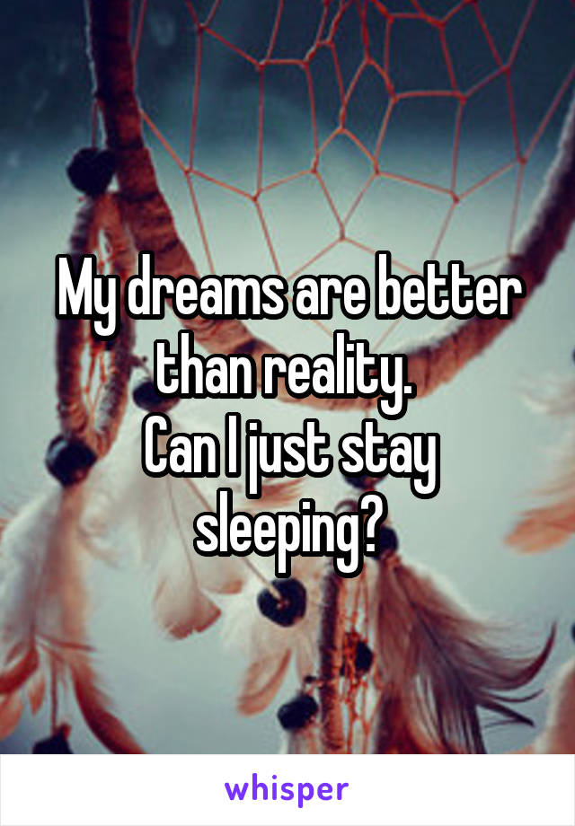 My dreams are better than reality.  Can I just stay sleeping?