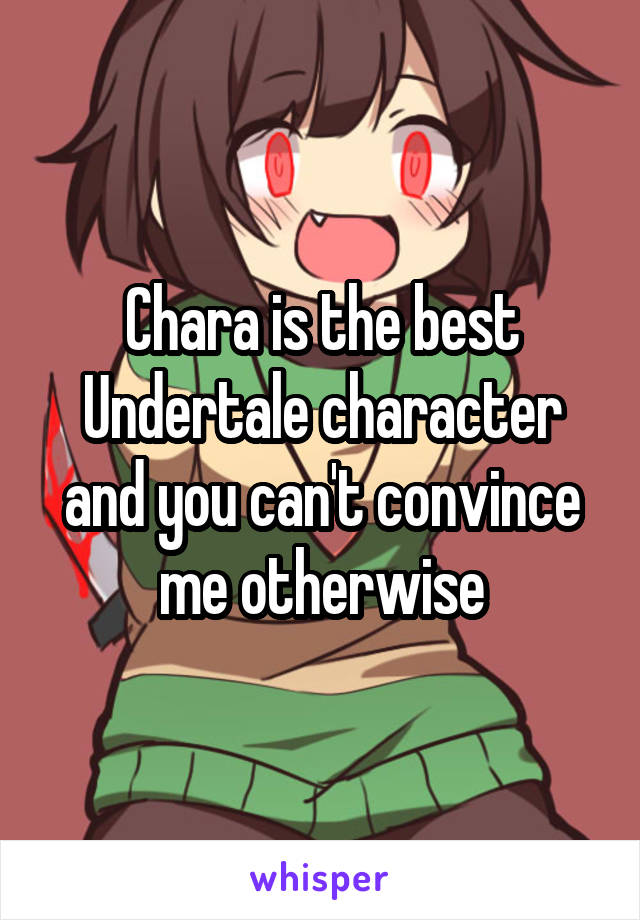 Chara is the best Undertale character and you can't convince me otherwise