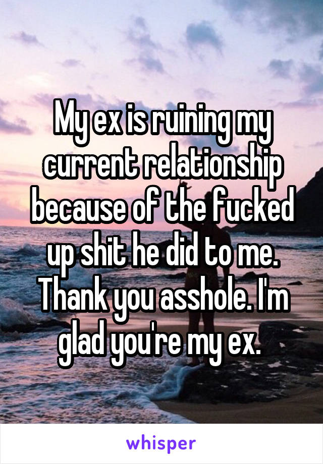My ex is ruining my current relationship because of the fucked up shit he did to me. Thank you asshole. I'm glad you're my ex.