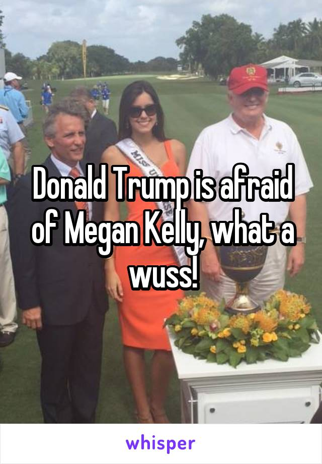 Donald Trump is afraid of Megan Kelly, what a wuss!