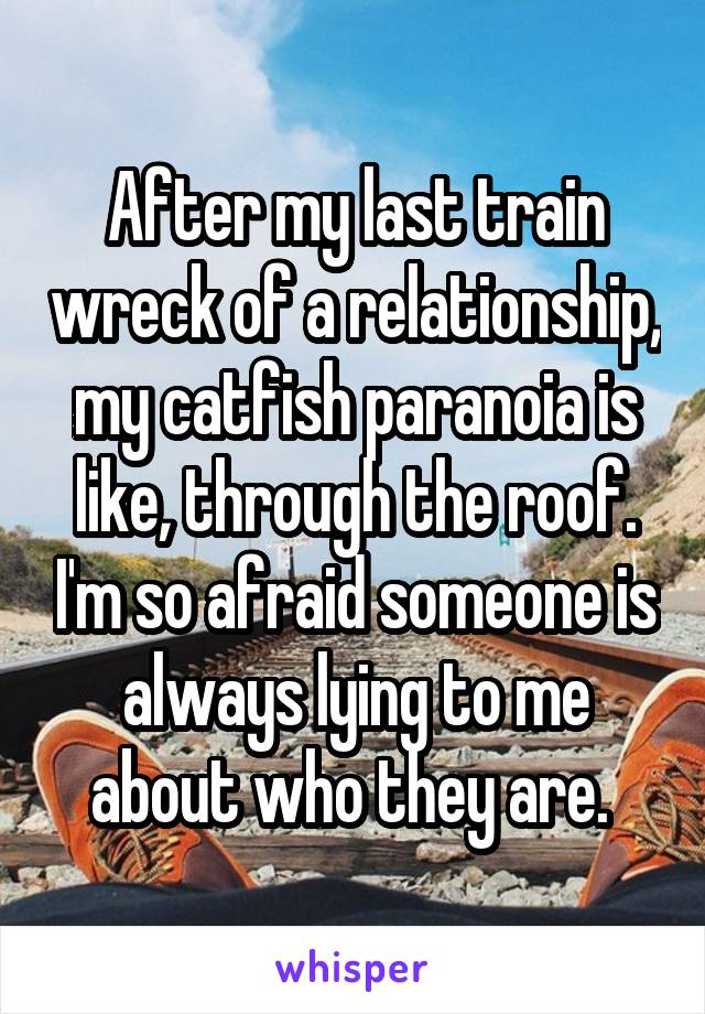 After my last train wreck of a relationship, my catfish paranoia is like, through the roof. I'm so afraid someone is always lying to me about who they are.