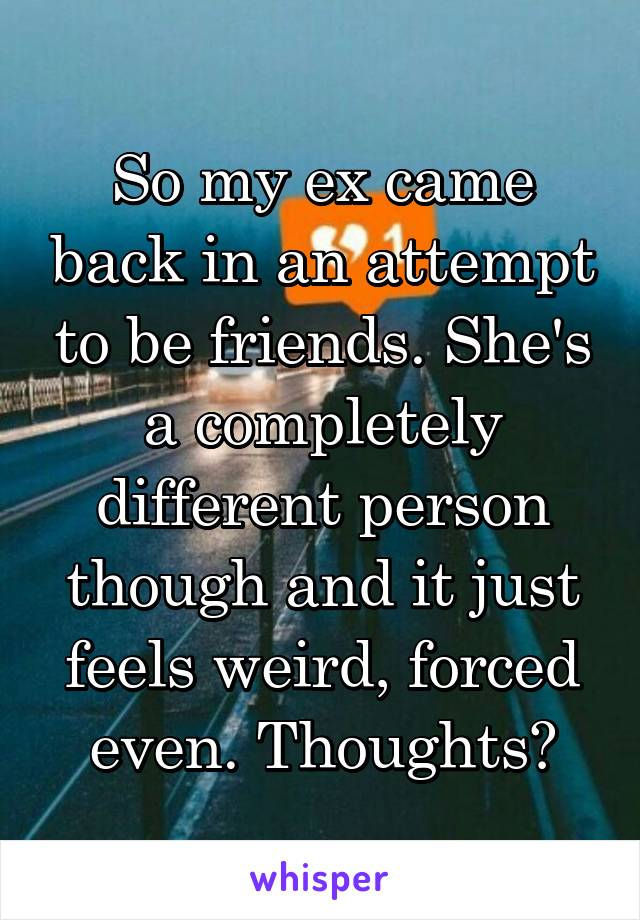 So my ex came back in an attempt to be friends. She's a completely different person though and it just feels weird, forced even. Thoughts?