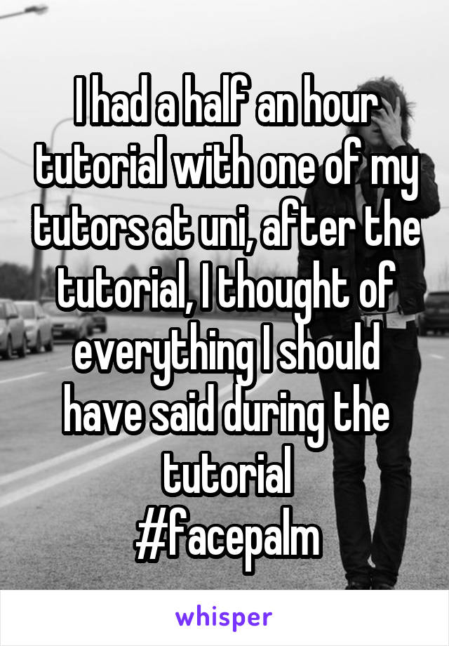 I had a half an hour tutorial with one of my tutors at uni, after the tutorial, I thought of everything I should have said during the tutorial #facepalm
