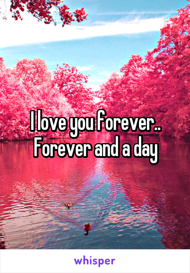 I love you forever.. Forever and a day