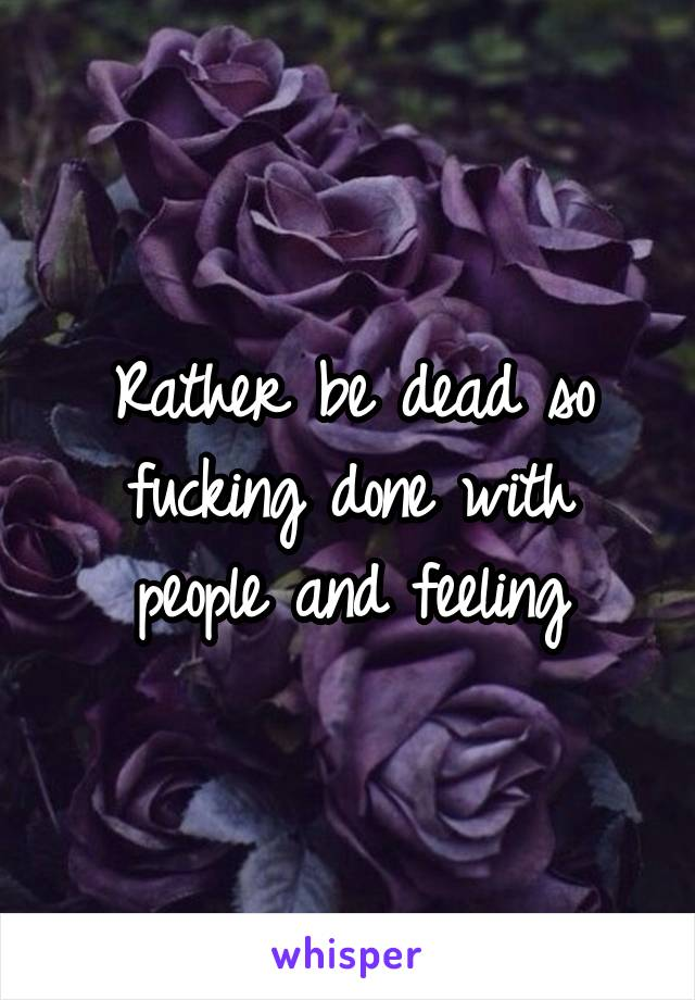 Rather be dead so fucking done with people and feeling