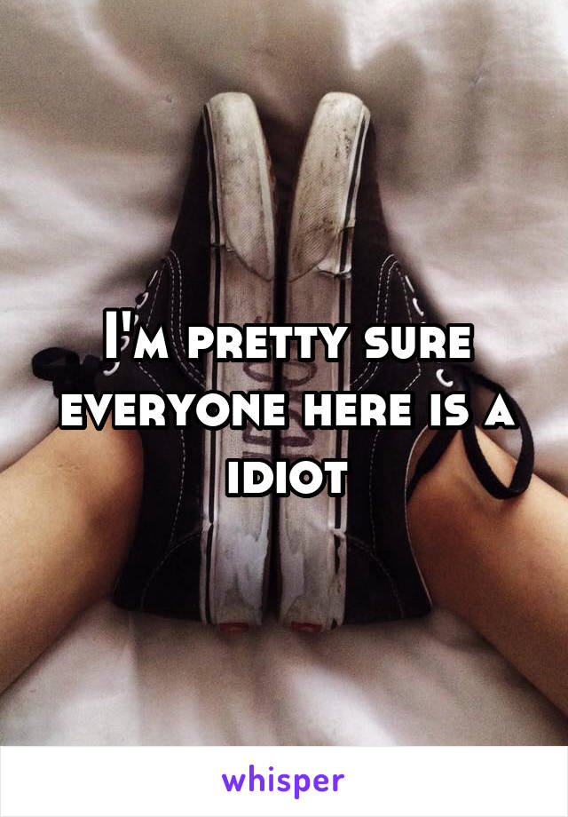 I'm pretty sure everyone here is a idiot