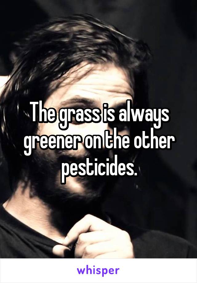 The grass is always greener on the other pesticides.