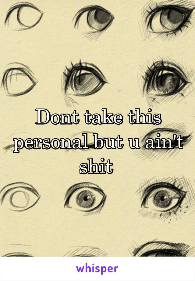 Dont take this personal but u ain't shit