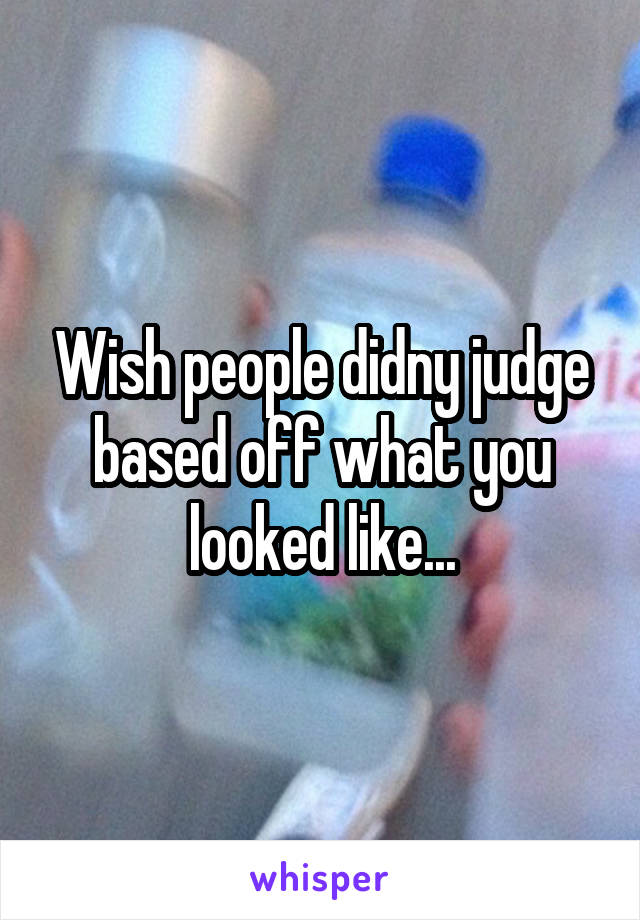 Wish people didny judge based off what you looked like...