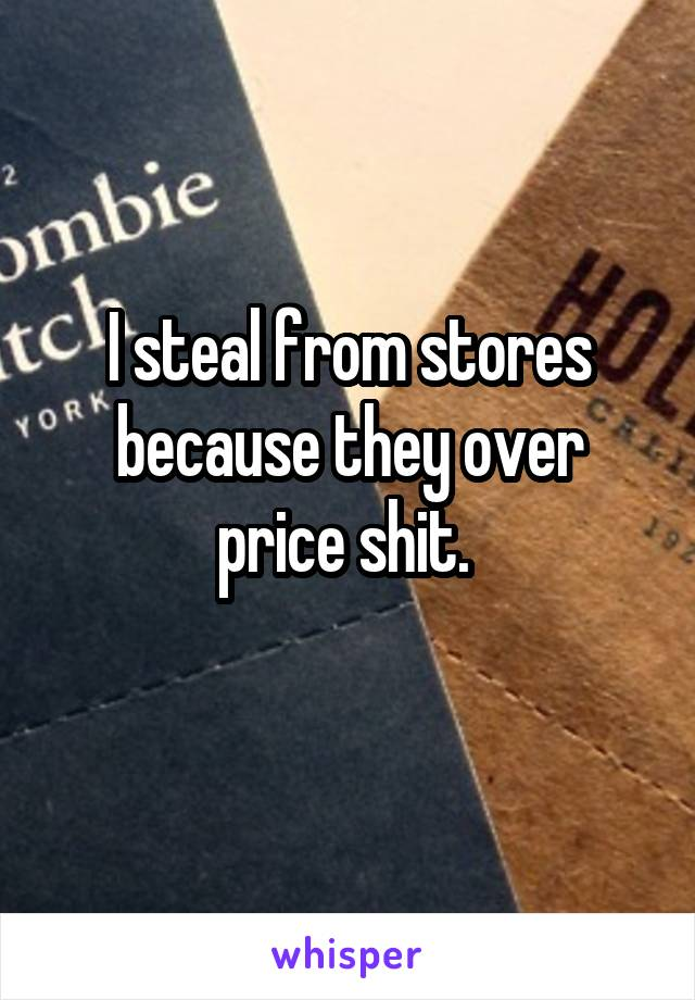 I steal from stores because they over price shit.