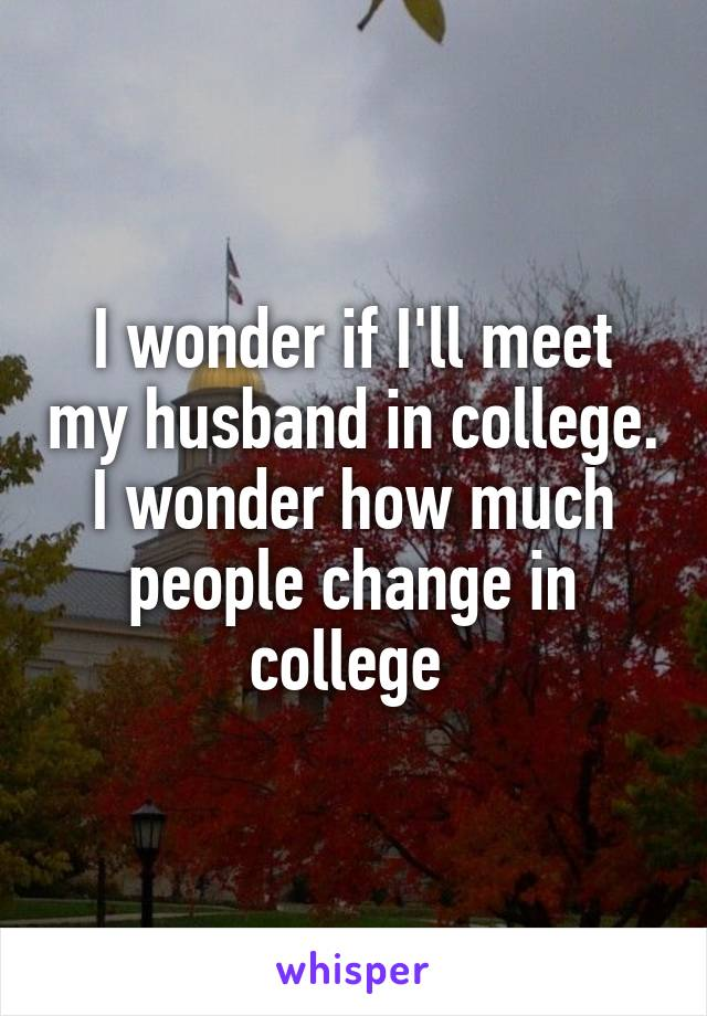 I wonder if I'll meet my husband in college. I wonder how much people change in college